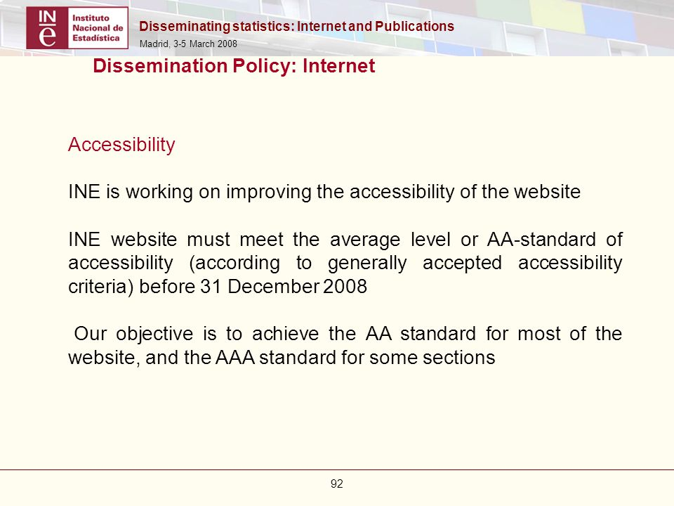 Disseminating statistics: Internet and Publications Madrid, 3-5 March 2008 92 Dissemination Policy: Internet Accessibility INE is working on improving