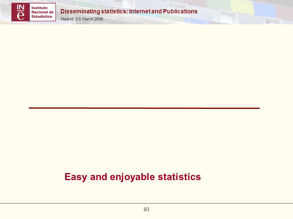 Disseminating statistics: Internet and Publications Madrid, 3-5 March 2008 93 Easy and enjoyable statistics