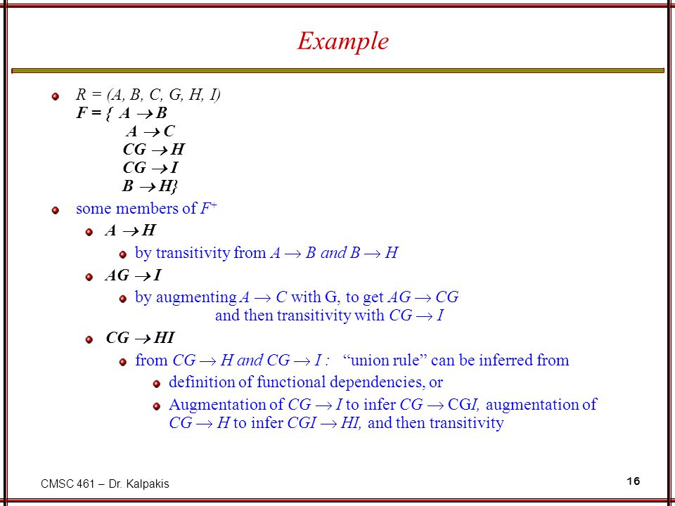 CMSC 461 – Dr. Kalpakis 16 Example R = (A, B, C, G, H, I) F = { A  B A  C CG  H CG  I B  H} some members of F + A  H by transitivity from A  B
