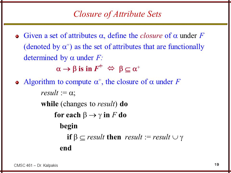 CMSC 461 – Dr. Kalpakis 19 Closure of Attribute Sets Given a set of attributes  define the closure of  under F (denoted by  + ) as the set of attr