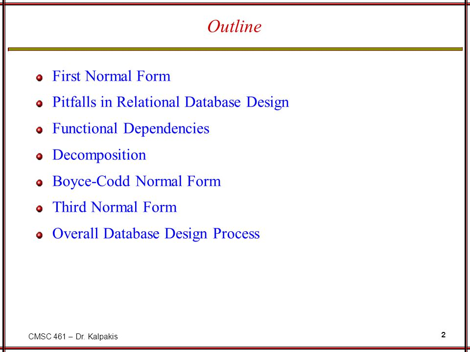 CMSC 461 – Dr. Kalpakis 2 Outline First Normal Form Pitfalls in Relational Database Design Functional Dependencies Decomposition Boyce-Codd Normal For