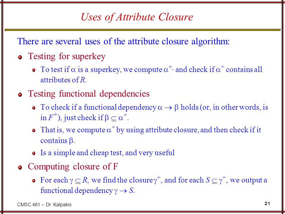 CMSC 461 – Dr. Kalpakis 21 Uses of Attribute Closure There are several uses of the attribute closure algorithm: Testing for superkey To test if  is a