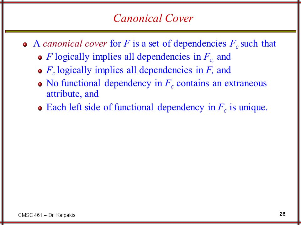 CMSC 461 – Dr. Kalpakis 26 Canonical Cover A canonical cover for F is a set of dependencies F c such that F logically implies all dependencies in F c,