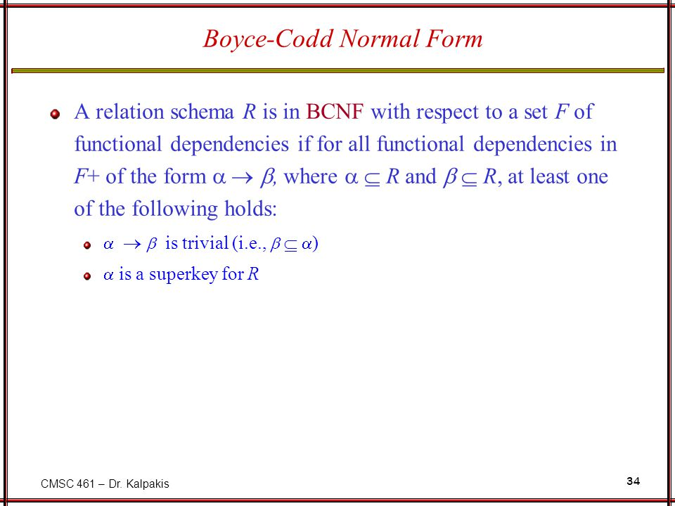 CMSC 461 – Dr. Kalpakis 34 Boyce-Codd Normal Form A relation schema R is in BCNF with respect to a set F of functional dependencies if for all functio
