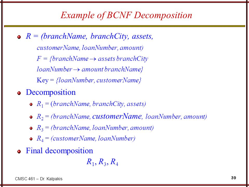 CMSC 461 – Dr. Kalpakis 39 Example of BCNF Decomposition R = (branchName, branchCity, assets, customerName, loanNumber, amount) F = {branchName  asse
