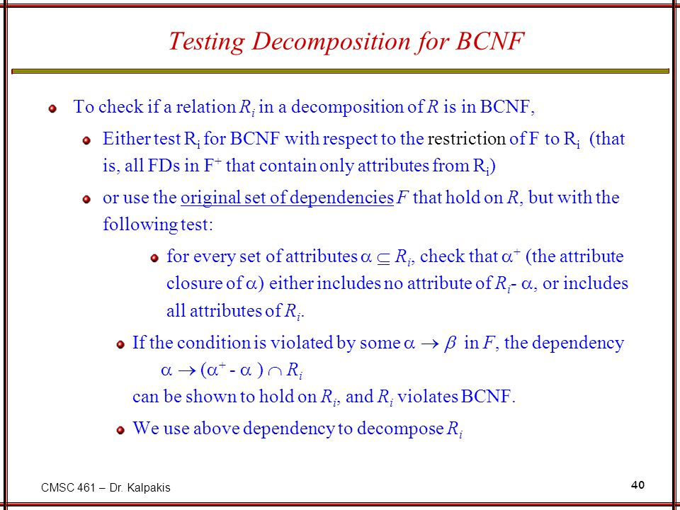 CMSC 461 – Dr. Kalpakis 40 Testing Decomposition for BCNF To check if a relation R i in a decomposition of R is in BCNF, Either test R i for BCNF with