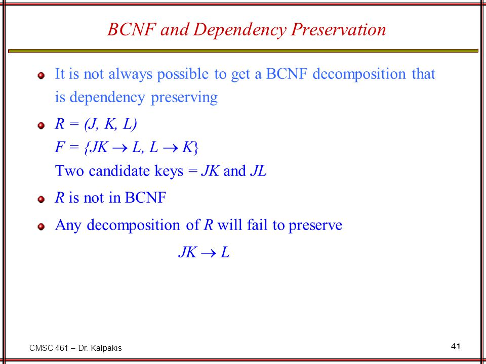 CMSC 461 – Dr. Kalpakis 41 BCNF and Dependency Preservation It is not always possible to get a BCNF decomposition that is dependency preserving R = (J