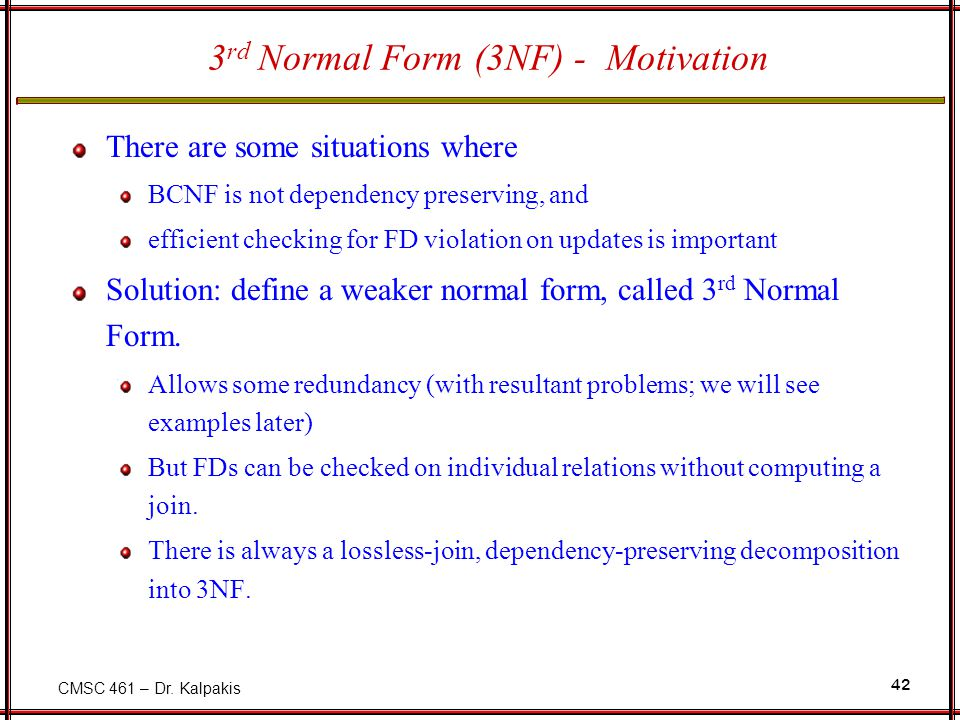 CMSC 461 – Dr. Kalpakis 42 3 rd Normal Form (3NF) - Motivation There are some situations where BCNF is not dependency preserving, and efficient checki