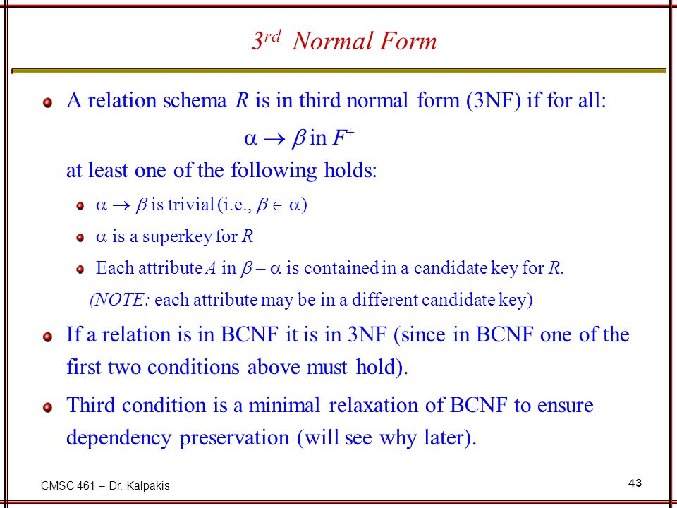 CMSC 461 – Dr. Kalpakis 43 3 rd Normal Form A relation schema R is in third normal form (3NF) if for all:    in F + at least one of the following h