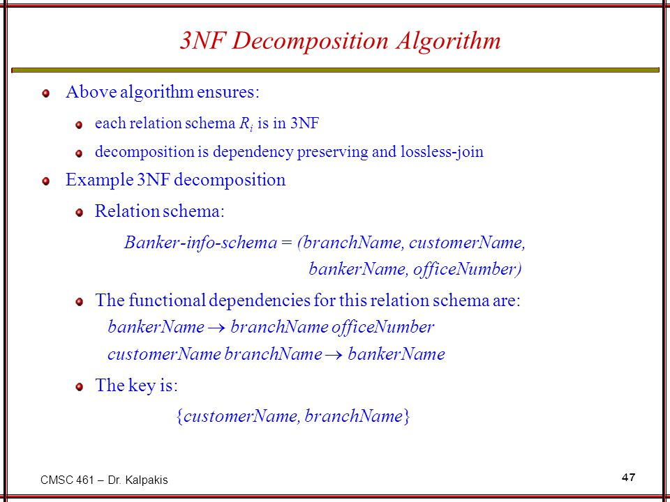CMSC 461 – Dr. Kalpakis 47 3NF Decomposition Algorithm Above algorithm ensures: each relation schema R i is in 3NF decomposition is dependency preserv