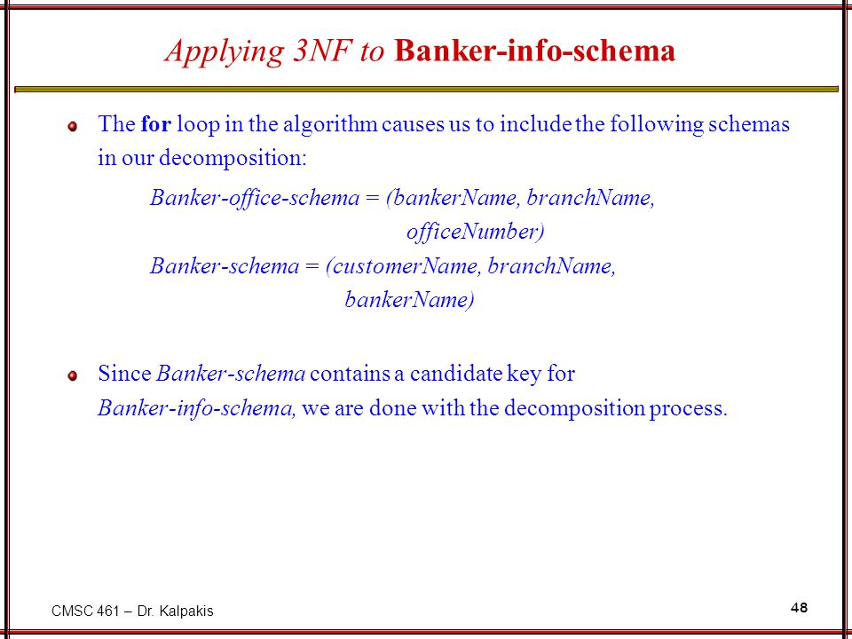 CMSC 461 – Dr. Kalpakis 48 Applying 3NF to Banker-info-schema The for loop in the algorithm causes us to include the following schemas in our decompos