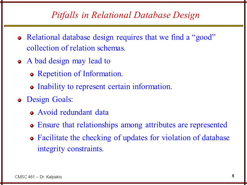 "CMSC 461 – Dr. Kalpakis 5 Pitfalls in Relational Database Design Relational database design requires that we find a ""good"" collection of relation sche"