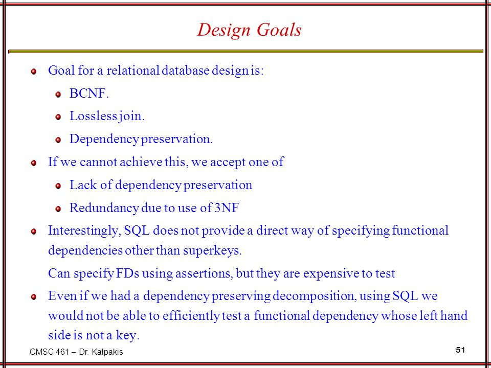 CMSC 461 – Dr. Kalpakis 51 Design Goals Goal for a relational database design is: BCNF. Lossless join. Dependency preservation. If we cannot achieve t