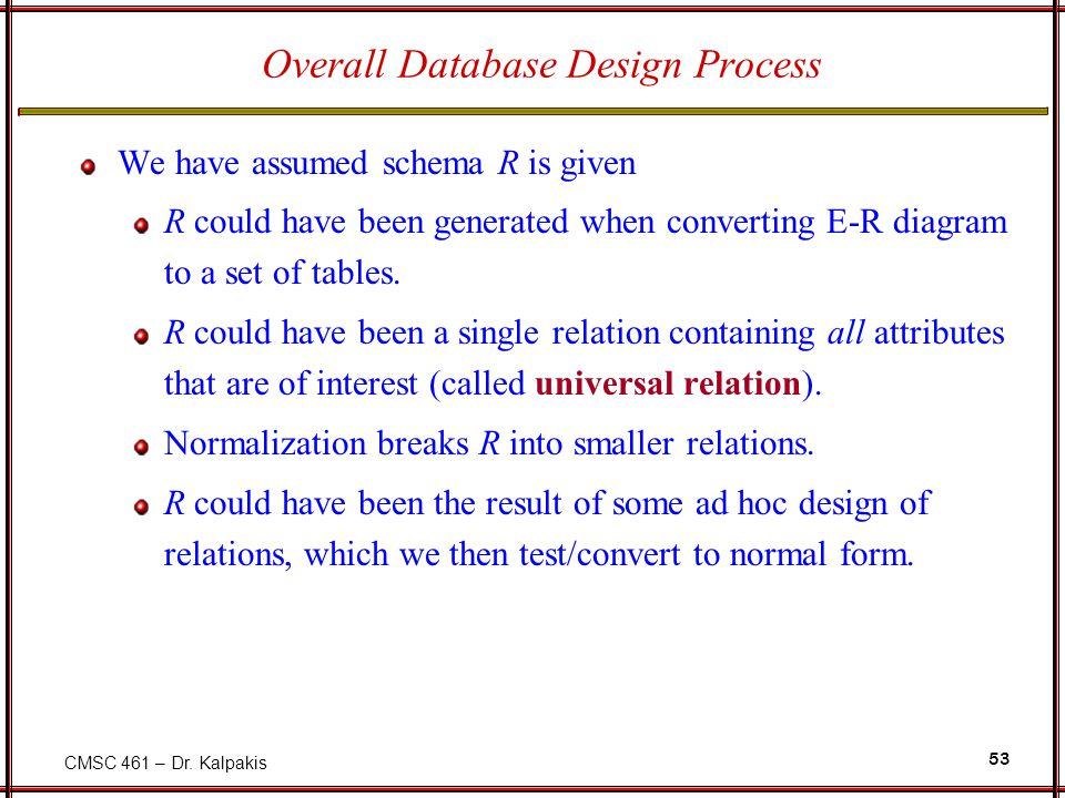 CMSC 461 – Dr. Kalpakis 53 Overall Database Design Process We have assumed schema R is given R could have been generated when converting E-R diagram t