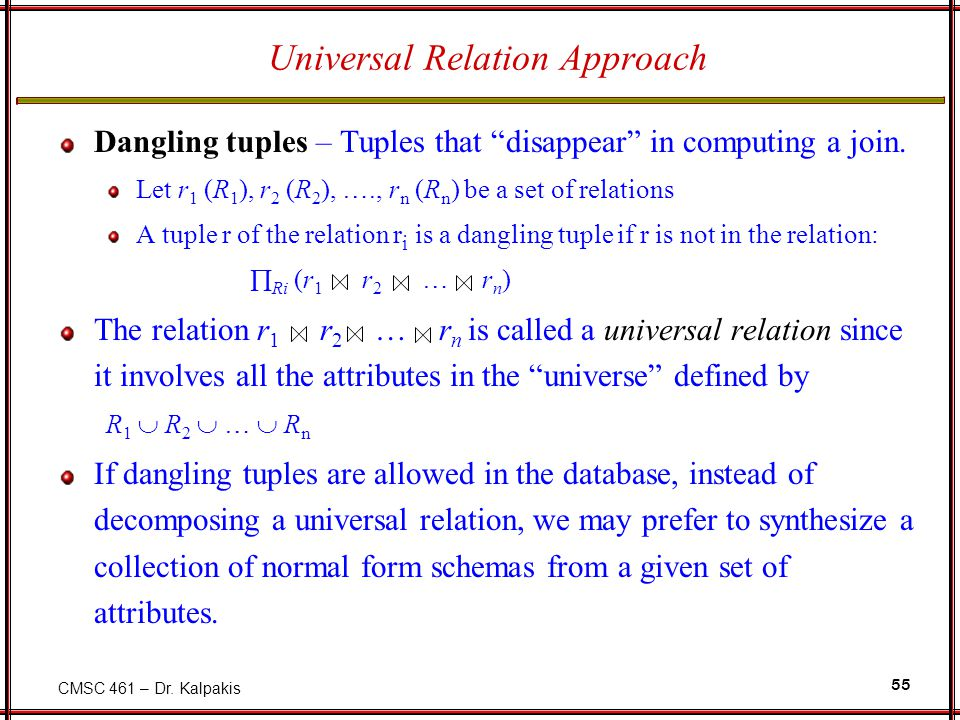 "CMSC 461 – Dr. Kalpakis 55 Universal Relation Approach Dangling tuples – Tuples that ""disappear"" in computing a join. Let r 1 (R 1 ), r 2 (R 2 ), ….,"