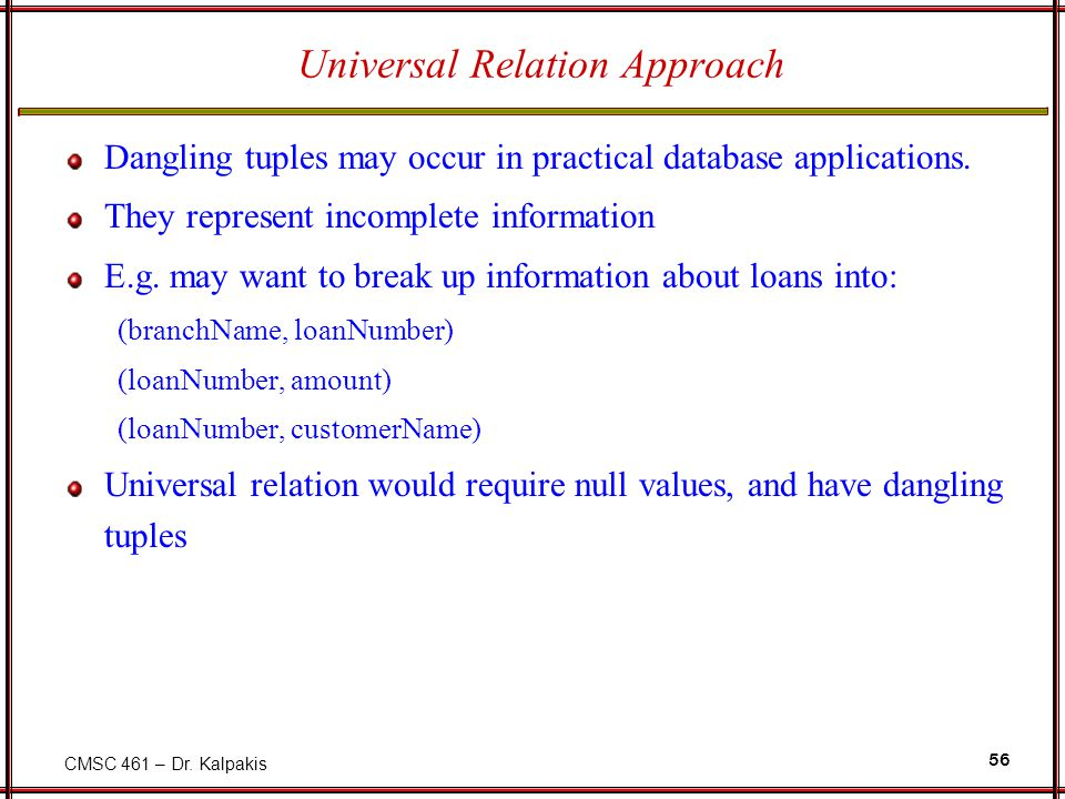 CMSC 461 – Dr. Kalpakis 56 Universal Relation Approach Dangling tuples may occur in practical database applications. They represent incomplete informa