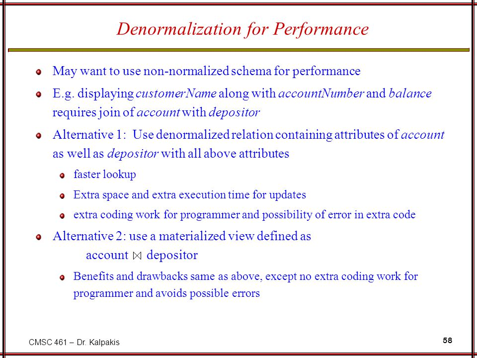 CMSC 461 – Dr. Kalpakis 58 Denormalization for Performance May want to use non-normalized schema for performance E.g. displaying customerName along wi