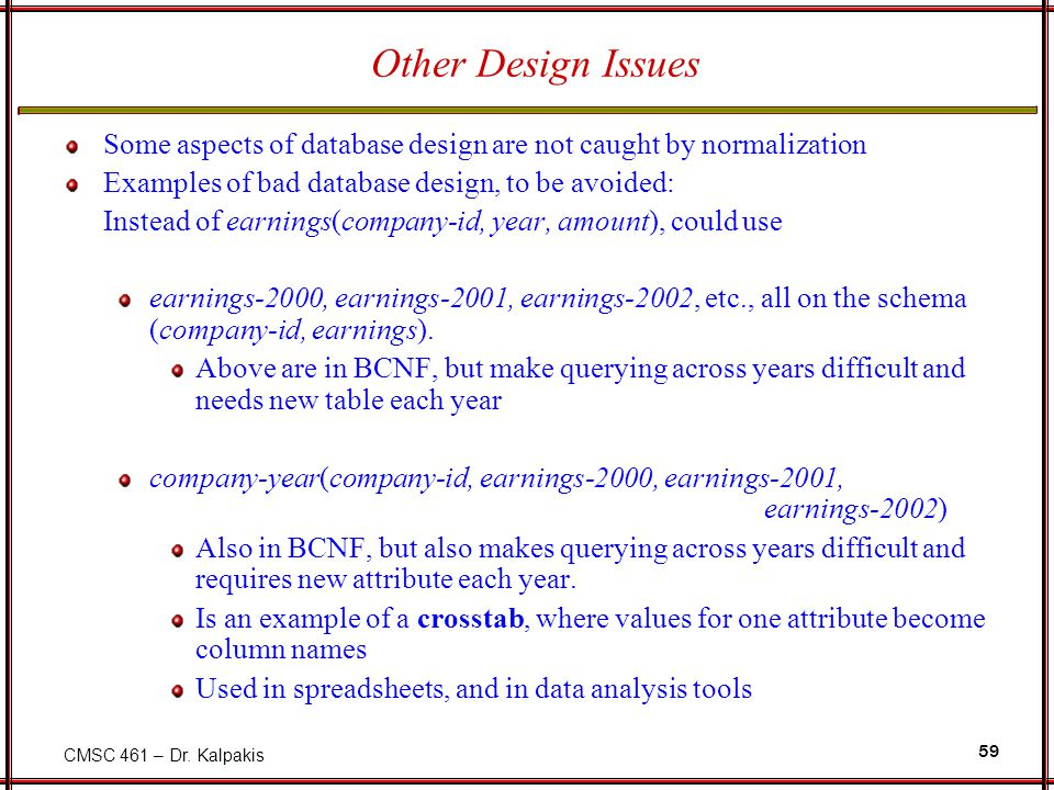 CMSC 461 – Dr. Kalpakis 59 Other Design Issues Some aspects of database design are not caught by normalization Examples of bad database design, to be