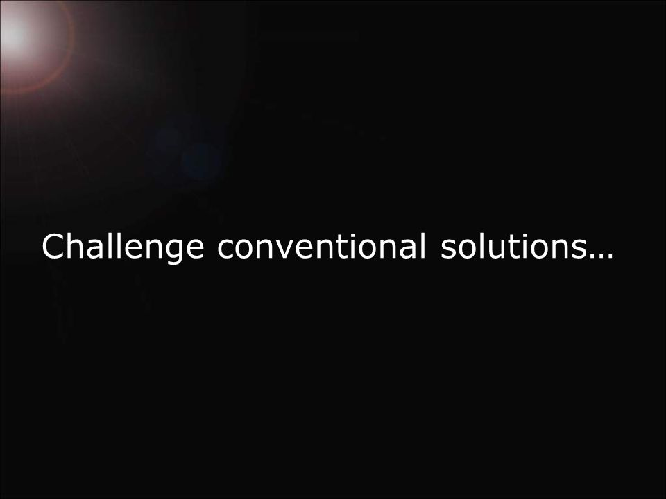 Challenge conventional solutions…