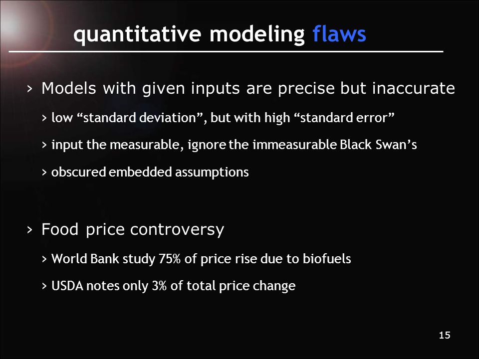 15 quantitative modeling flaws › Models with given inputs are precise but inaccurate › low standard deviation , but with high standard error › input the measurable, ignore the immeasurable Black Swan's › obscured embedded assumptions › Food price controversy › World Bank study 75% of price rise due to biofuels › USDA notes only 3% of total price change