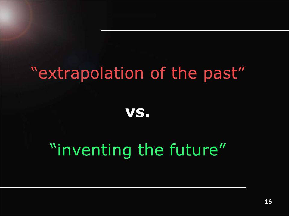 16 extrapolation of the past vs. inventing the future