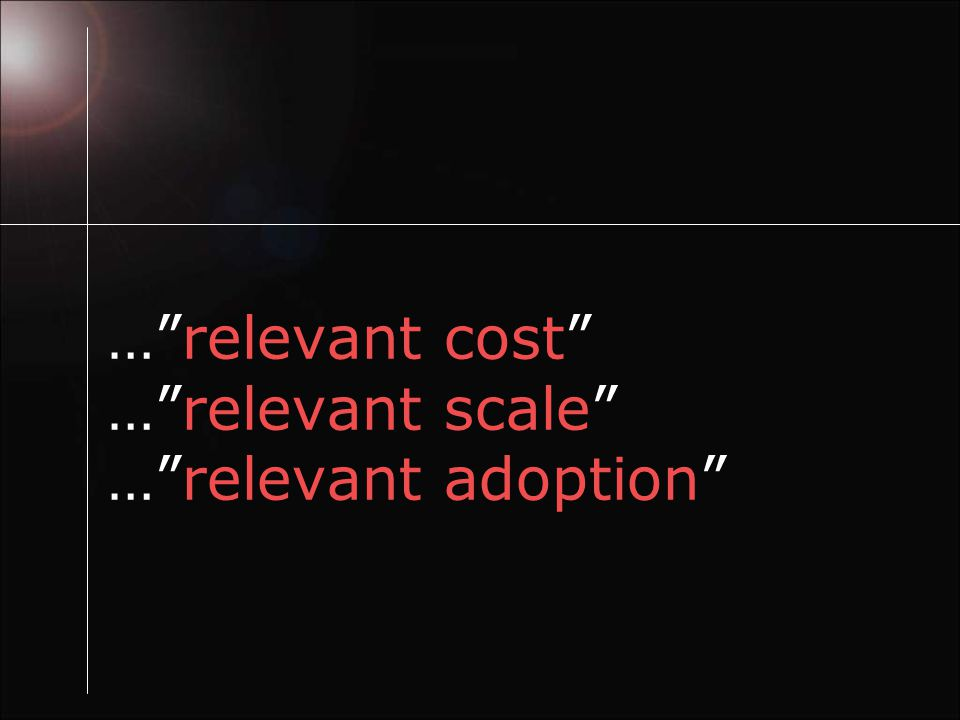 … relevant cost … relevant scale … relevant adoption