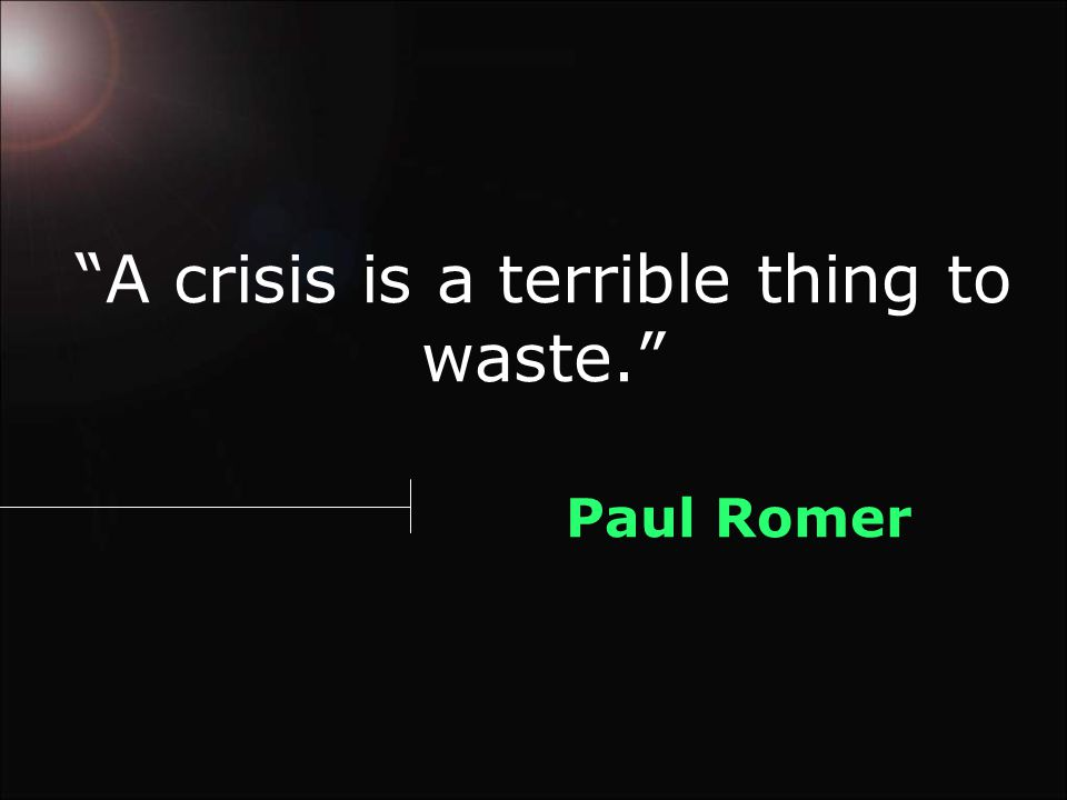 A crisis is a terrible thing to waste. Paul Romer