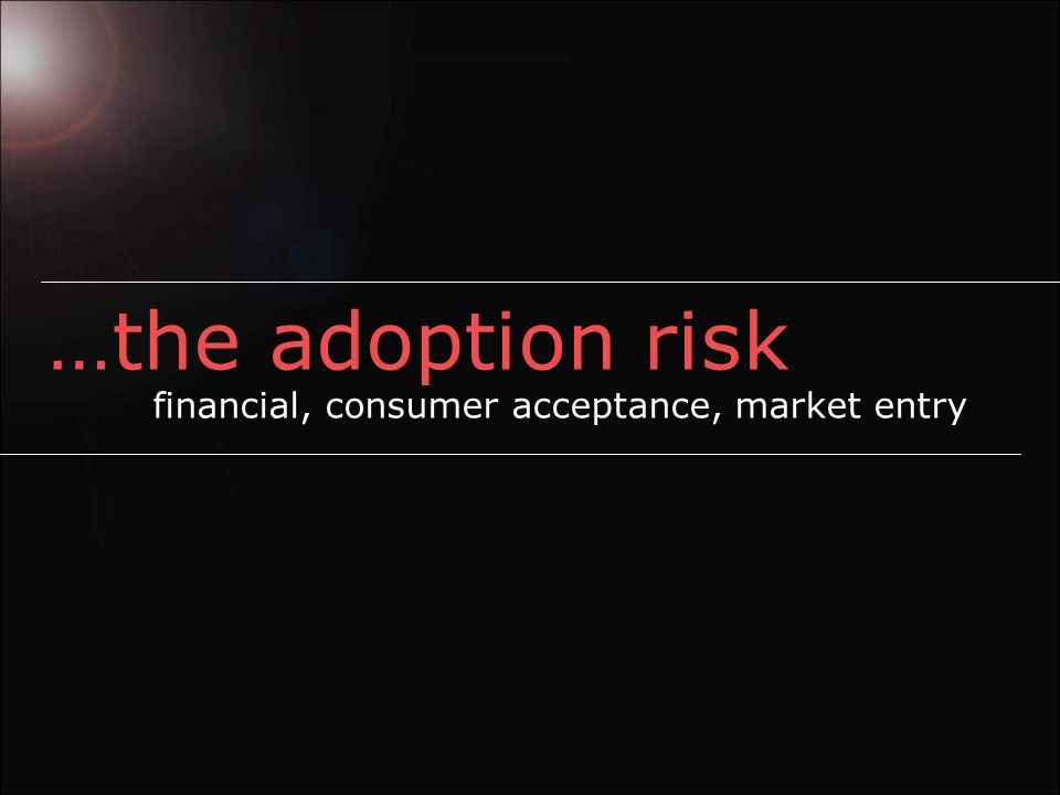 …the adoption risk financial, consumer acceptance, market entry