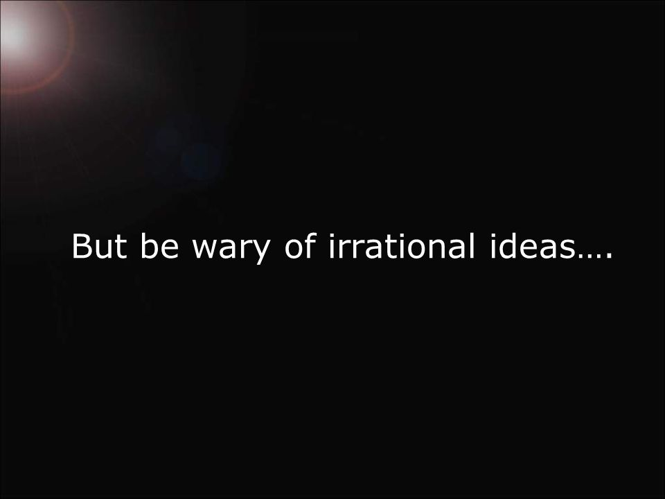 But be wary of irrational ideas….