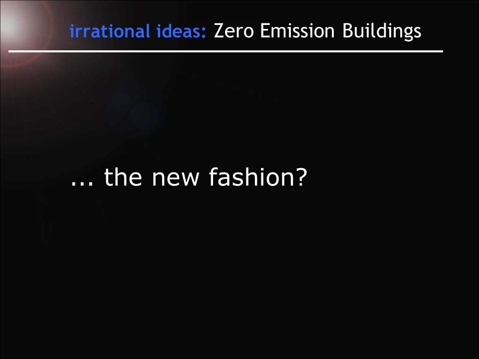 irrational ideas: Zero Emission Buildings... the new fashion
