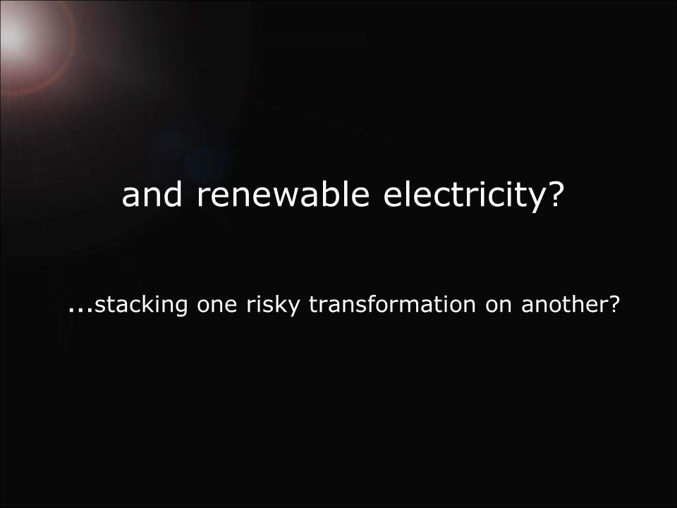 and renewable electricity … stacking one risky transformation on another