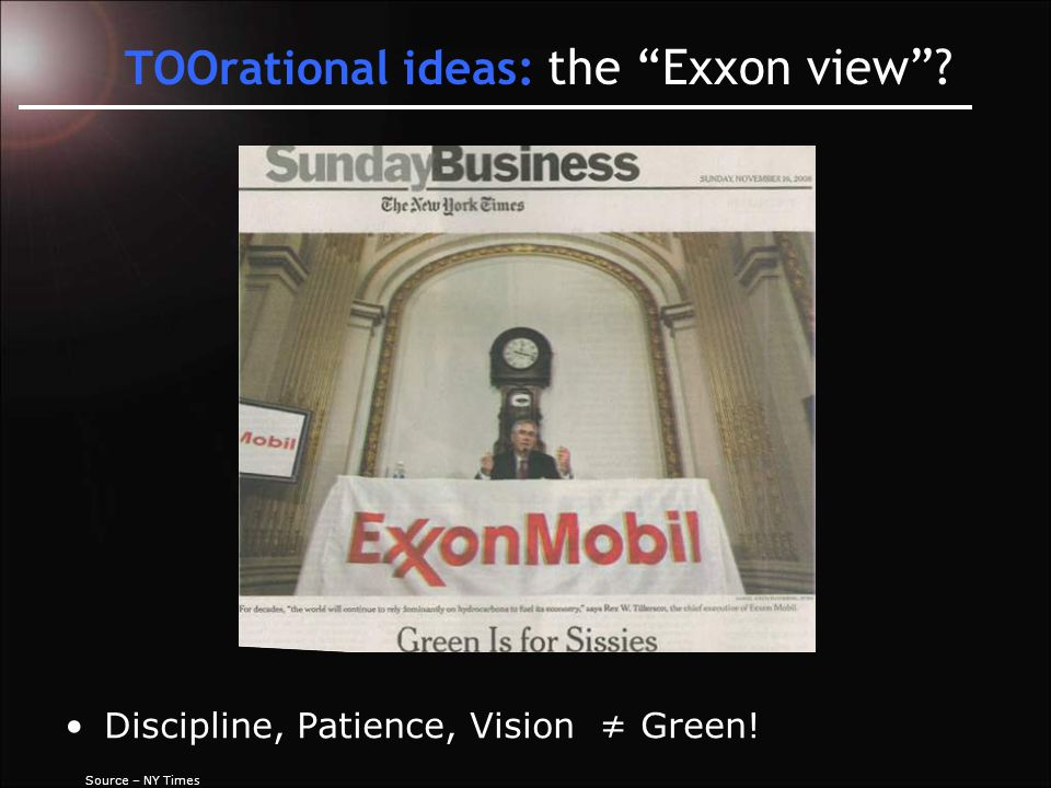 TOOrational ideas: the Exxon view Source – NY Times Discipline, Patience, Vision ≠ Green!