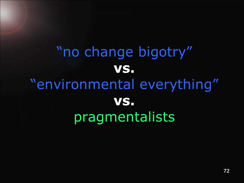 72 no change bigotry vs. environmental everything vs. pragmentalists