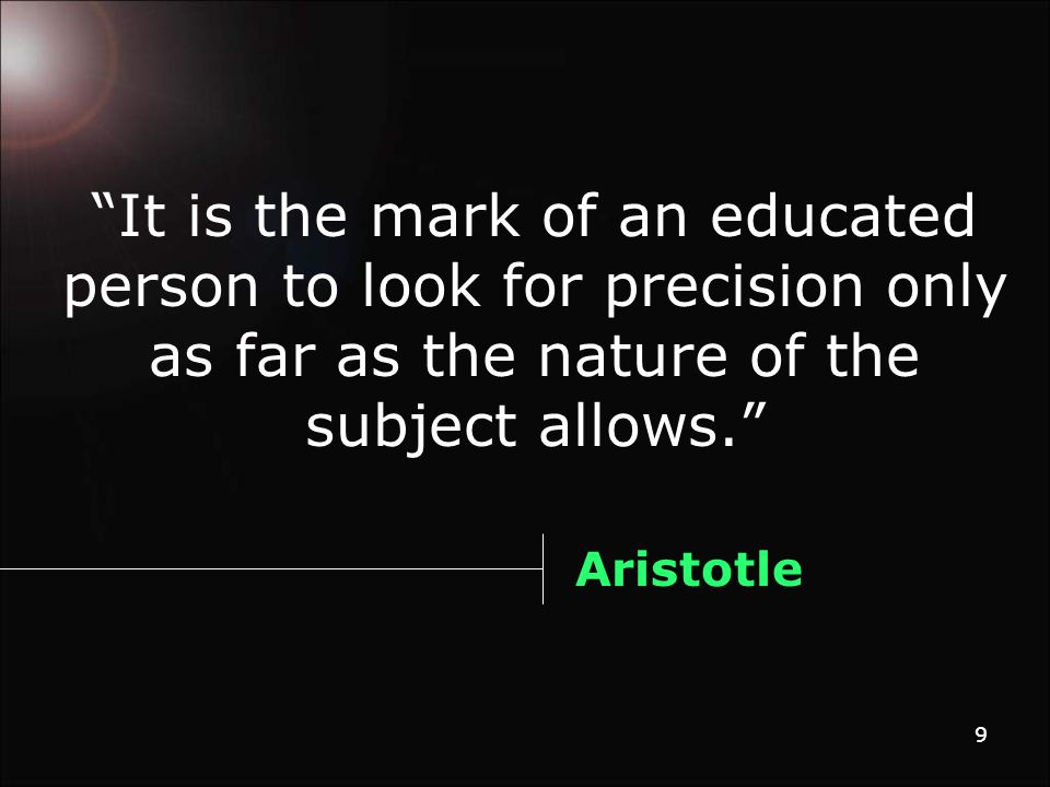 9 It is the mark of an educated person to look for precision only as far as the nature of the subject allows. Aristotle