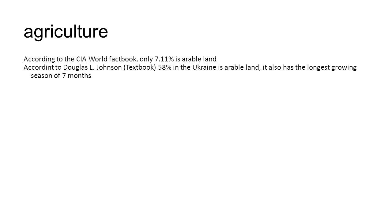 agriculture According to the CIA World factbook, only 7.11% is arable land Accordint to Douglas L. Johnson (Textbook) 58% in the Ukraine is arable lan