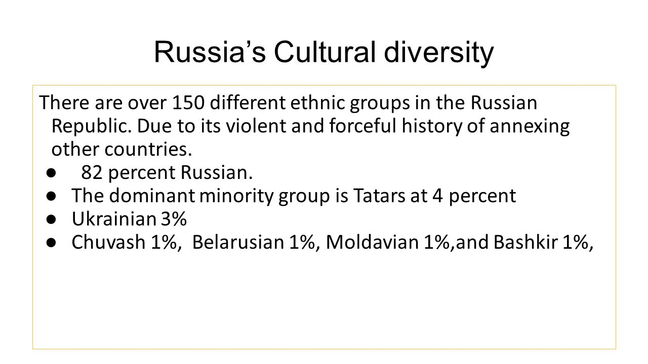 Russia's Cultural diversity There are over 150 different ethnic groups in the Russian Republic. Due to its violent and forceful history of annexing ot