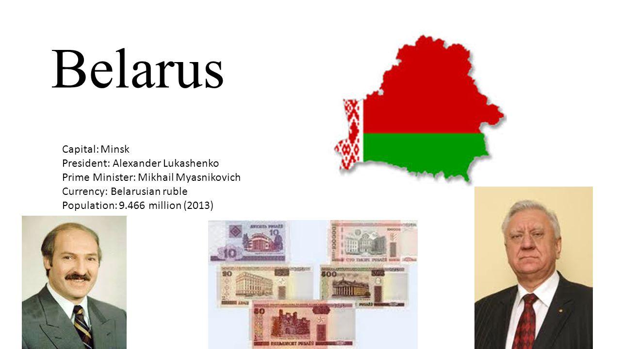 Belarus Capital: Minsk President: Alexander Lukashenko Prime Minister: Mikhail Myasnikovich Currency: Belarusian ruble Population: 9.466 million (2013)