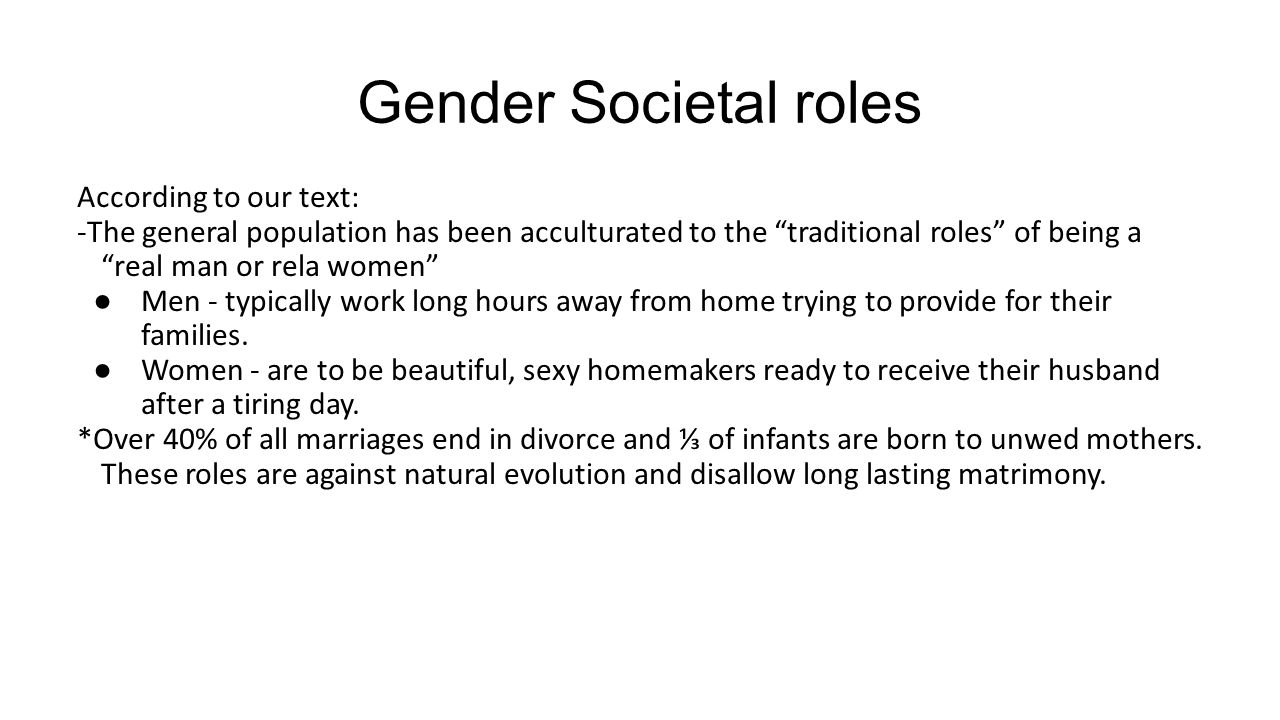 "Gender Societal roles According to our text: -The general population has been acculturated to the ""traditional roles"" of being a ""real man or rela wom"
