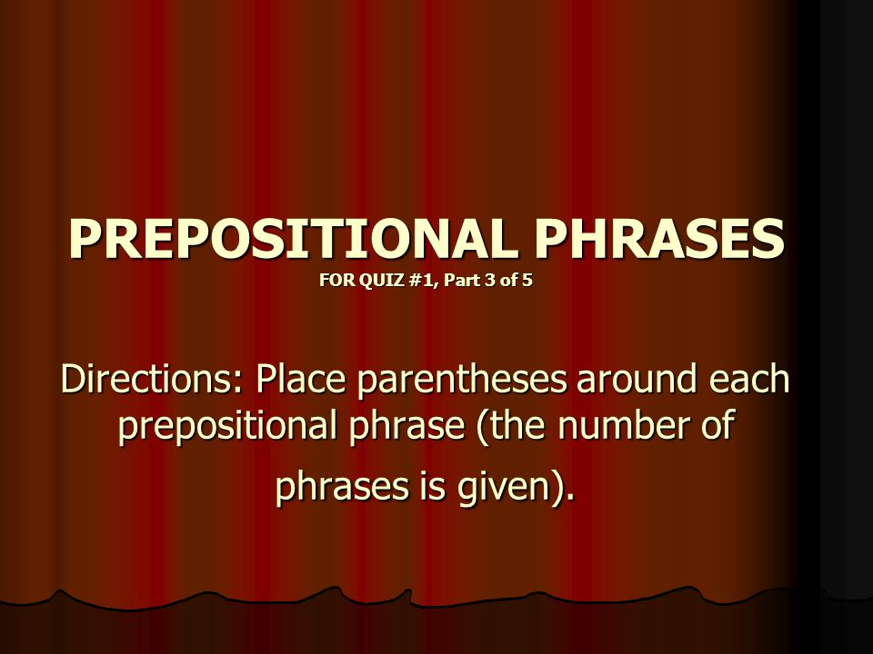 What is a PREPOSITIONAL PHRASE.It is a PHRASE, a chunk of words, that starts with a PREPOSITION.