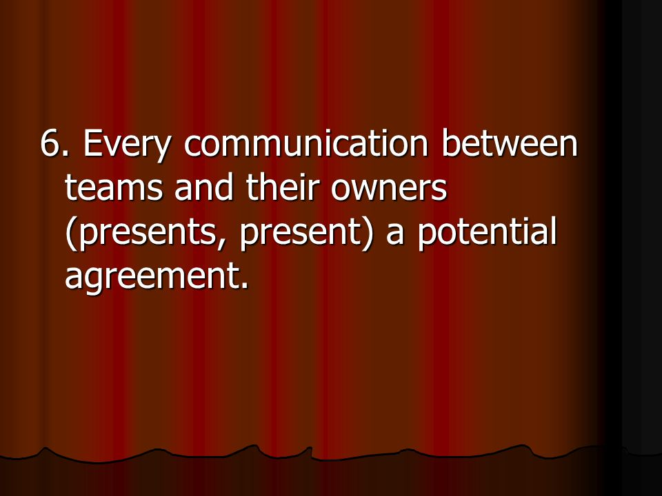 6. Every communication between teams and their owners (presents, present) a potential agreement.