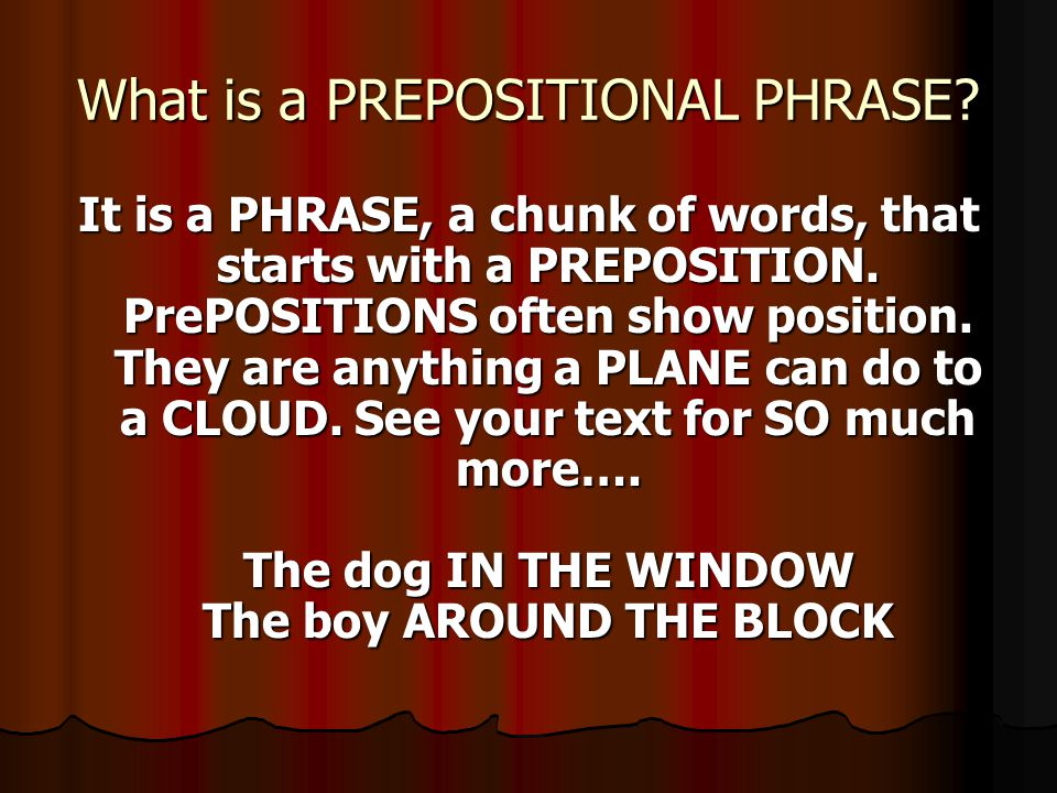 What is a PREPOSITIONAL PHRASE. It is a PHRASE, a chunk of words, that starts with a PREPOSITION.