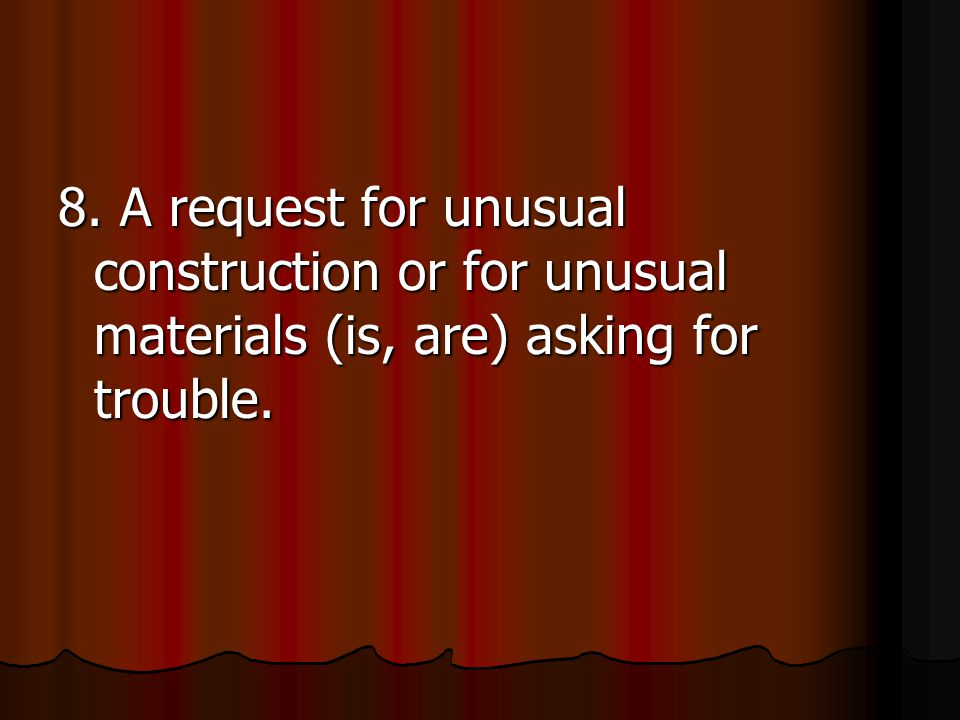 8. A request for unusual construction or for unusual materials (is, are) asking for trouble.