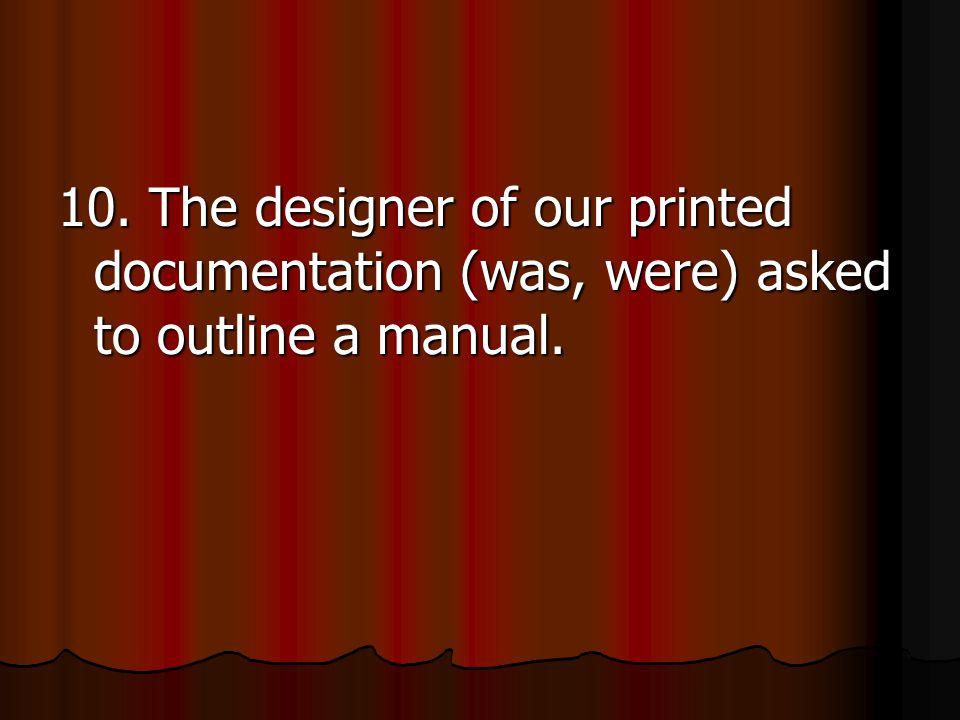 10. The designer of our printed documentation (was, were) asked to outline a manual.