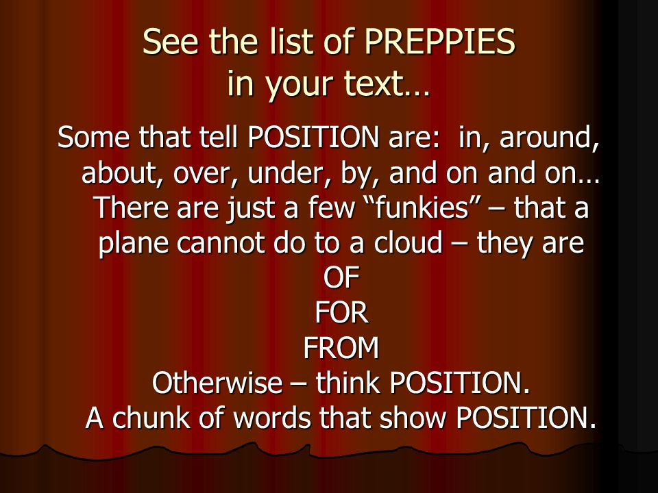 See the list of PREPPIES in your text… Some that tell POSITION are: in, around, about, over, under, by, and on and on… There are just a few funkies – that a plane cannot do to a cloud – they are OF FOR FROM Otherwise – think POSITION.