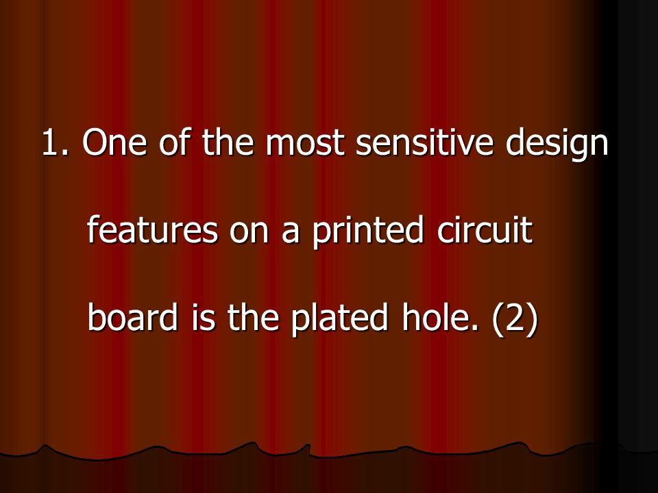 1.One (of the most sensitive design features) (on a printed circuit board) is the plated hole.