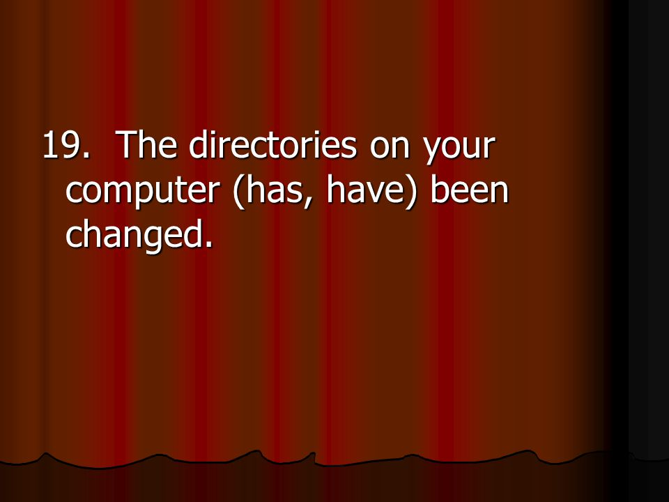 19. The directories on your computer (has, have) been changed.