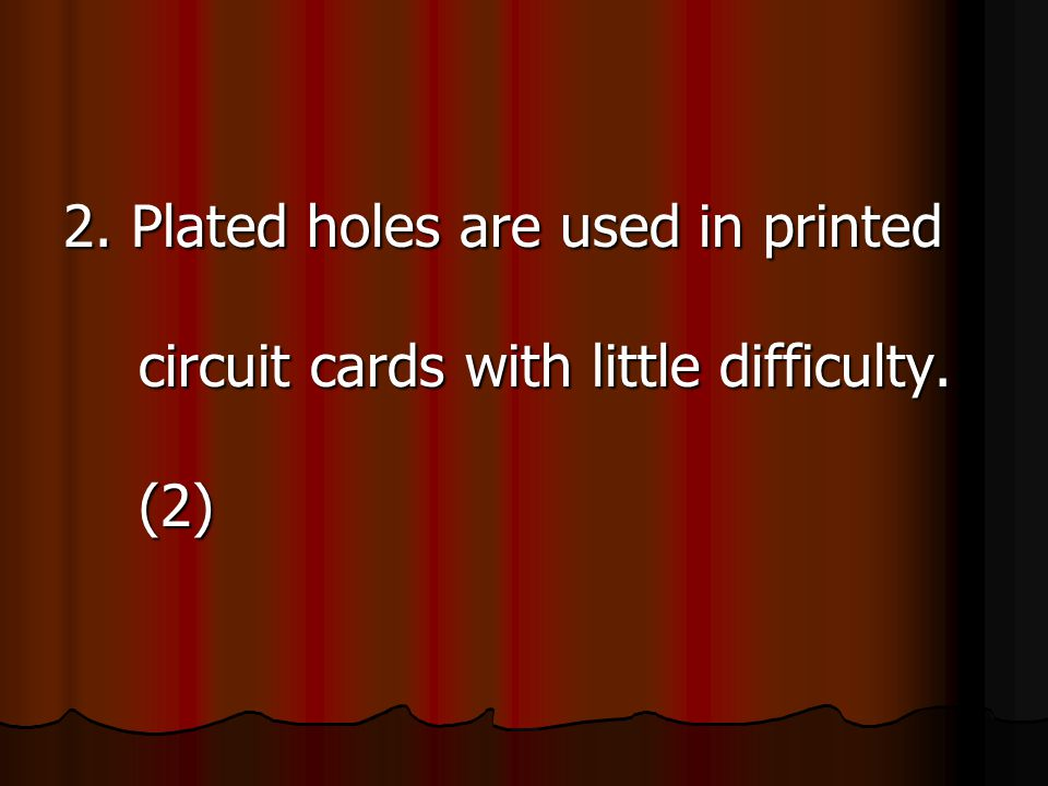2. Plated holes are used in printed circuit cards with little difficulty. (2)