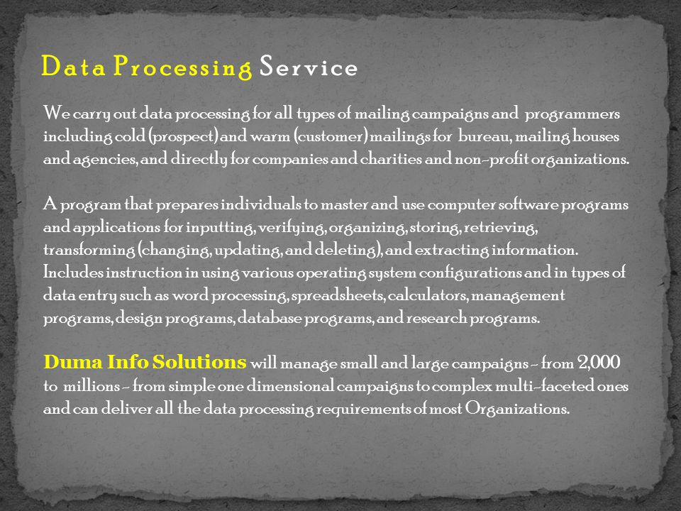 Data Processing Service We carry out data processing for all types of mailing campaigns and programmers including cold (prospect) and warm (customer) mailings for bureau, mailing houses and agencies, and directly for companies and charities and non-profit organizations.