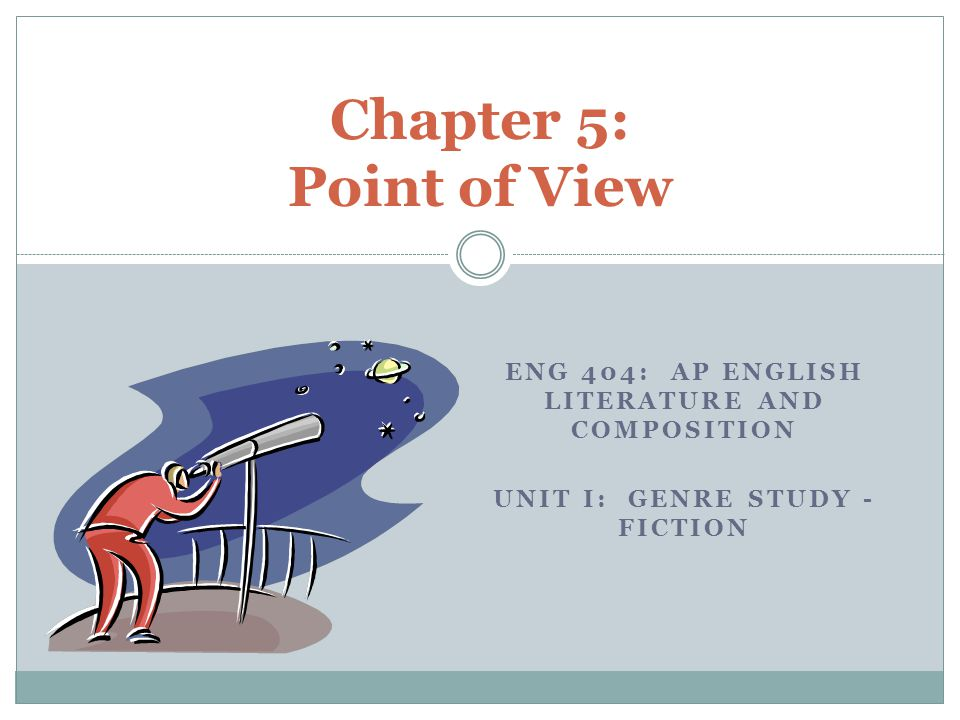 THE POSITION OR STANCE OF THE WORK'S NARRATOR OR SPEAKER Point of View