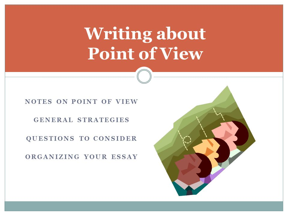 NOTES ON POINT OF VIEW GENERAL STRATEGIES QUESTIONS TO CONSIDER ORGANIZING YOUR ESSAY Writing about Point of View